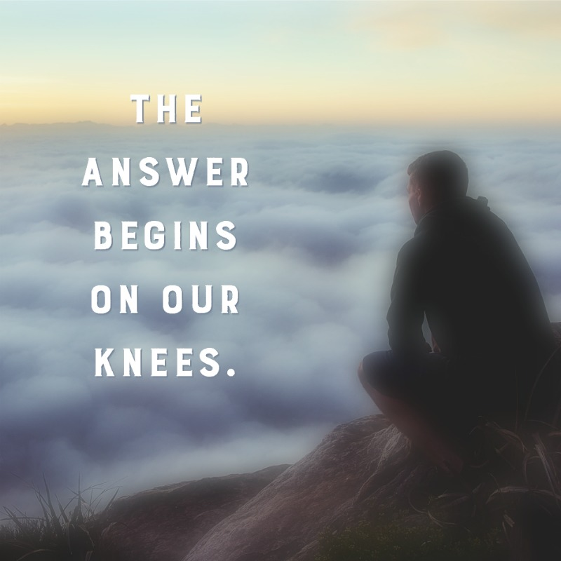 The Answer Begins on Our Knees