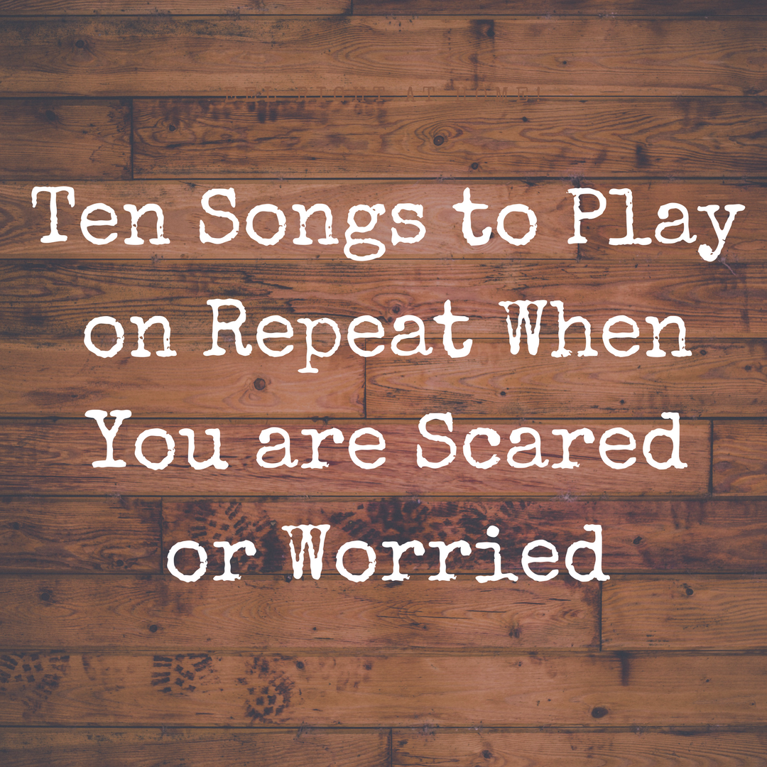 Ten Songs to Play on Repeat When You are Scared or Worried