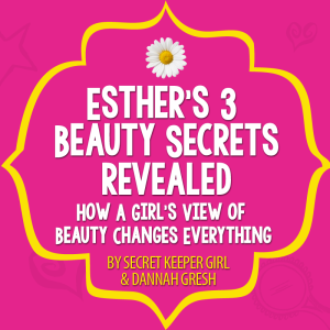 Esther's 3 Beauty Secrets: How a Girl's View of Beauty Changes Everything