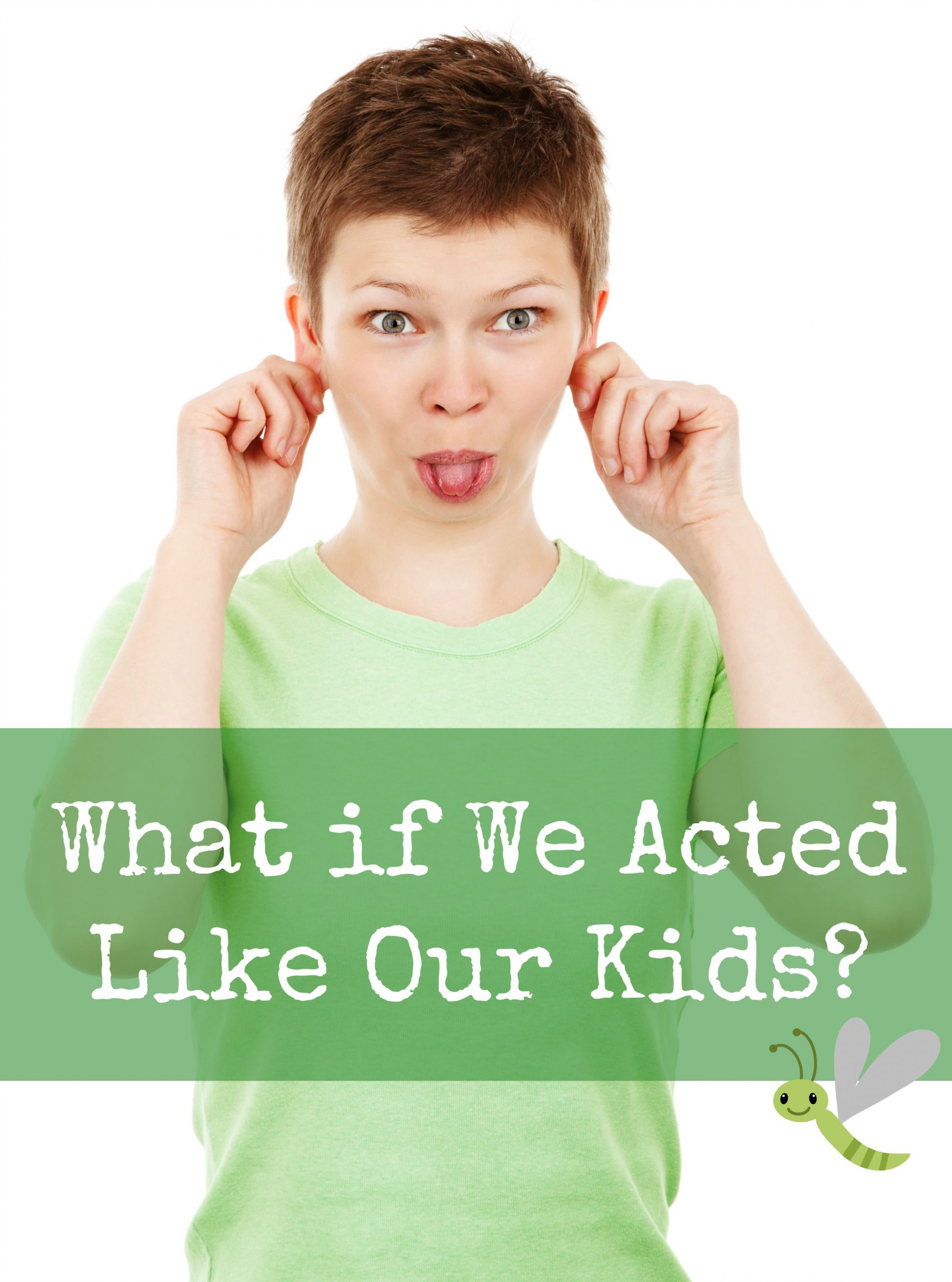 What if We Acted Like Our Kids?