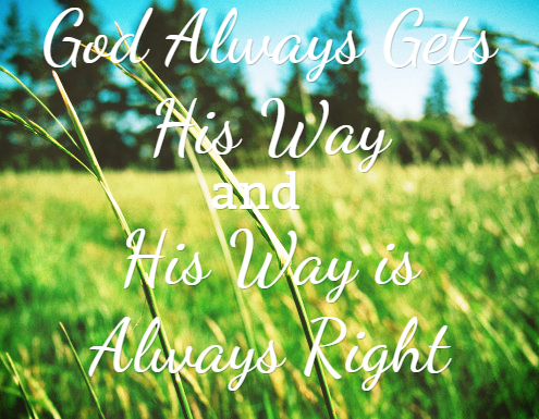 God Always Gets His Way and His Way is Always Right