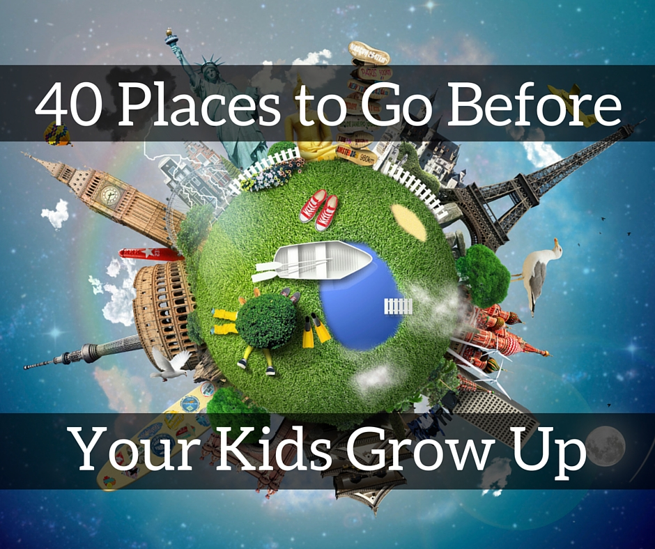 40 Places to Go Before Your Kids Grow Up
