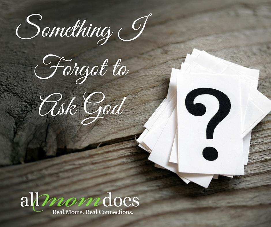 Something I Forgot to Ask God
