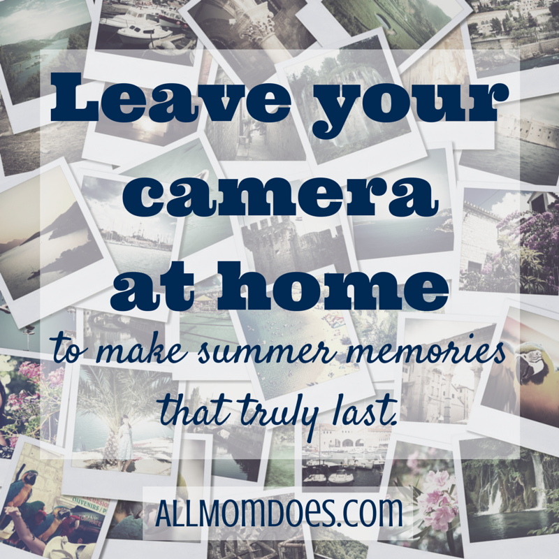 Leave Your Camera At Home To Make Summer Memories That Truly Last
