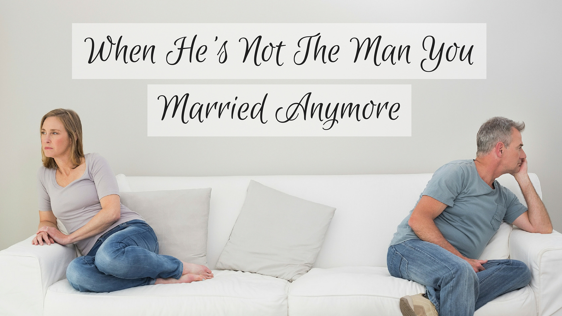 When He Is Not The Man You Married Anymore