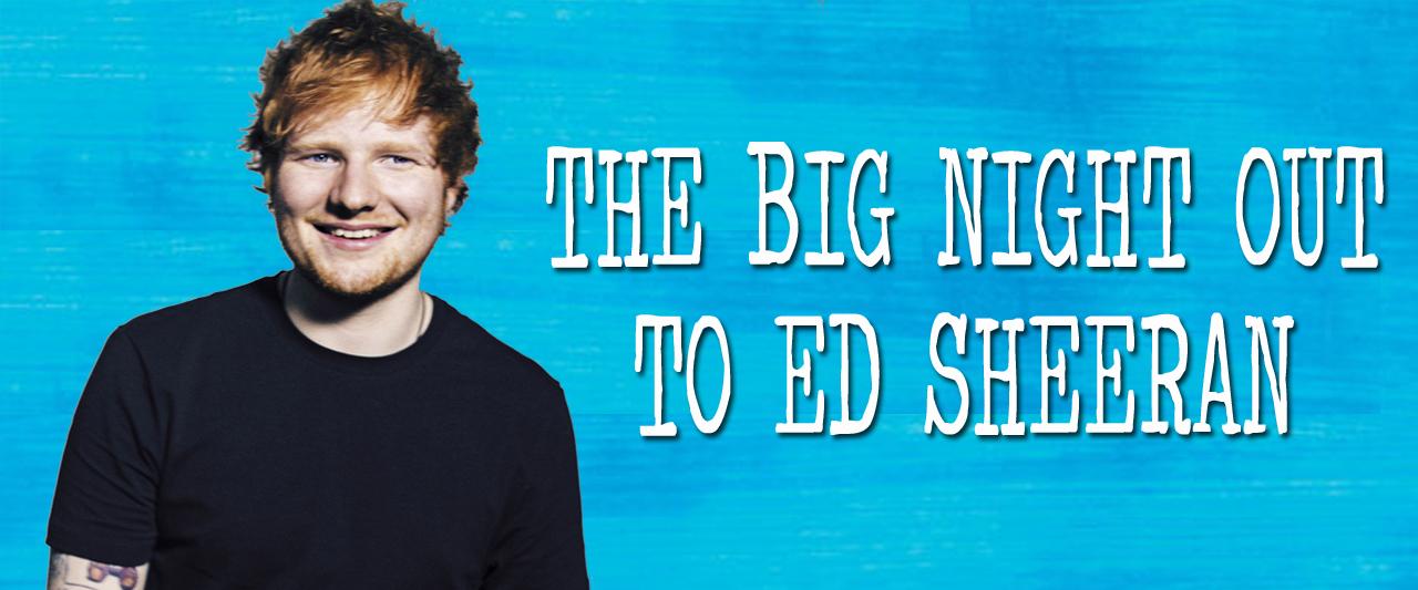 BIG Night Out to Ed Sheeran