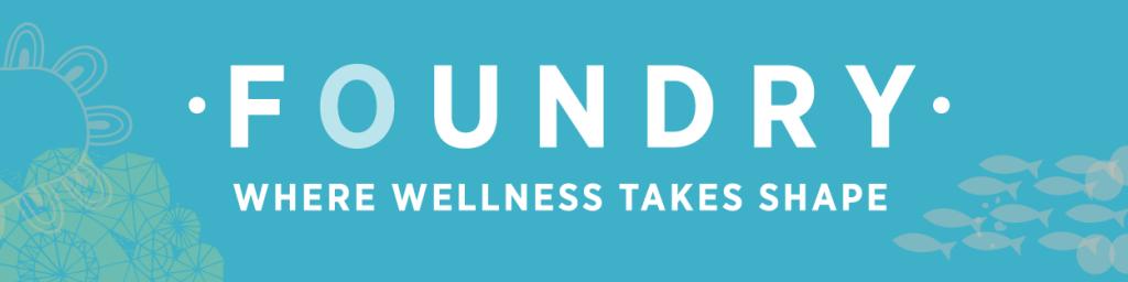 FOUNDRY | WHERE WELLNESS TAKES SHAPE