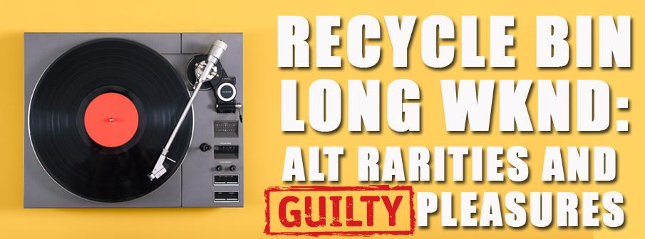 Recycle Bin: Alt Rarities and Guilty Pleasures